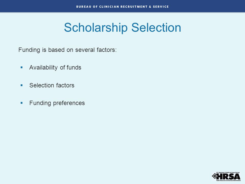Funding is based on several factors:  Availability of funds  Selection factors  Funding preferences Scholarship Selection