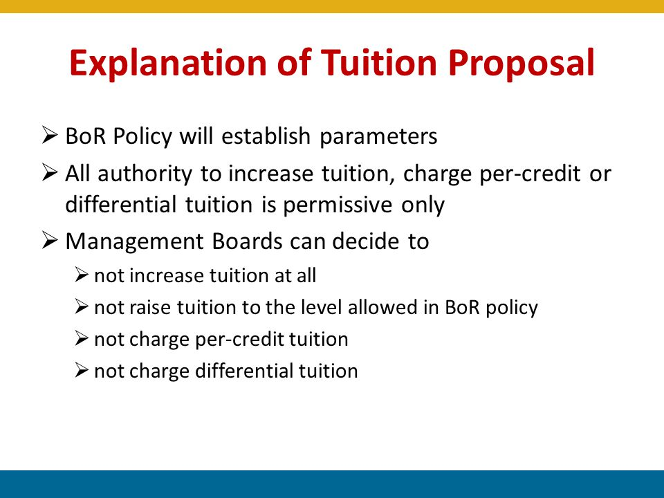 Explanation of Tuition Proposal  BoR Policy will establish parameters  All authority to increase tuition, charge per-credit or differential tuition is permissive only  Management Boards can decide to  not increase tuition at all  not raise tuition to the level allowed in BoR policy  not charge per-credit tuition  not charge differential tuition 5
