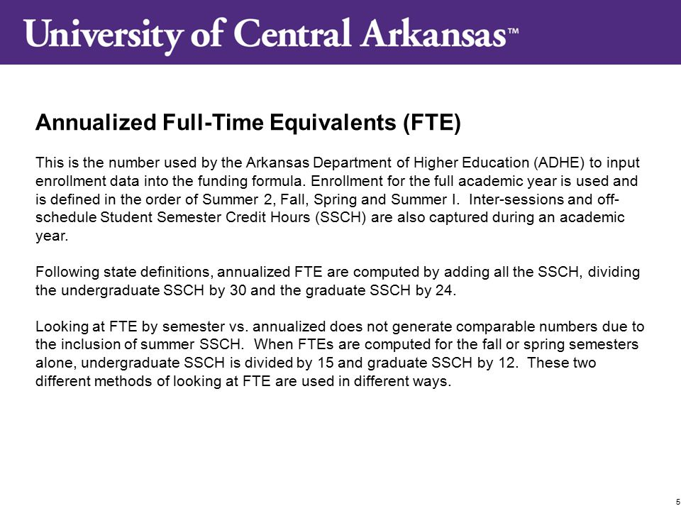 Annualized Full-Time Equivalents (FTE) This is the number used by the Arkansas Department of Higher Education (ADHE) to input enrollment data into the funding formula.