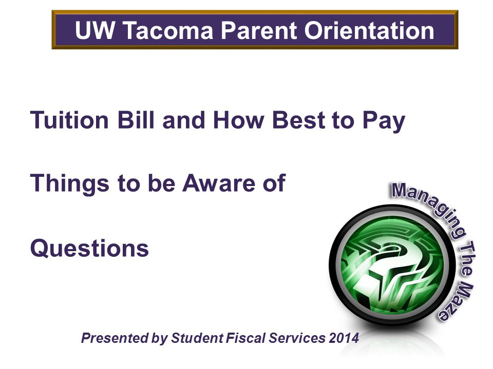 Tuition Bill and How Best to Pay Things to be Aware of Questions Presented by Student Fiscal Services 2014 UW Tacoma Parent Orientation