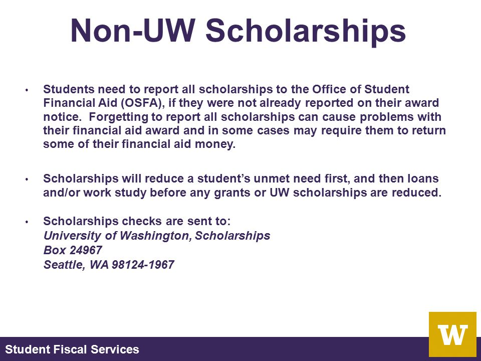 Student Fiscal Services Non-UW Scholarships Students need to report all scholarships to the Office of Student Financial Aid (OSFA), if they were not a