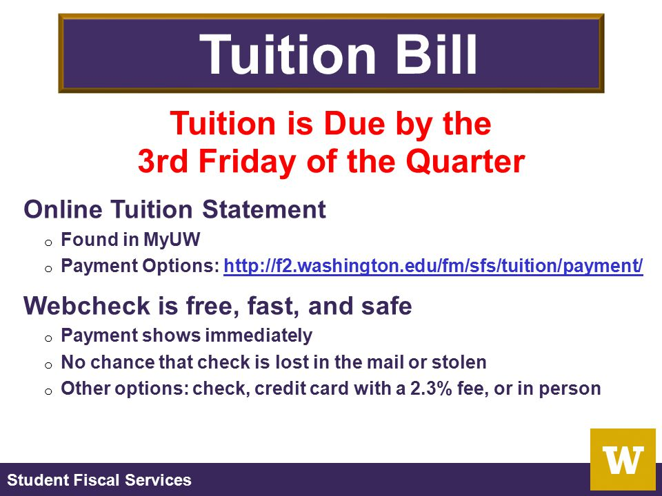 Student Fiscal Services Tuition Bill Online Tuition Statement o Found in MyUW o Payment Options: http://f2.washington.edu/fm/sfs/tuition/payment/http: