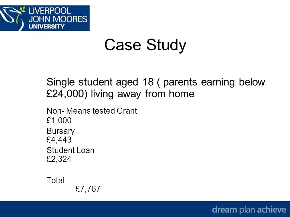 Case Study Single student aged 18 ( parents earning below £24,000) living away from home Non- Means tested Grant £1,000 Bursary £4,443 Student Loan £2,324 Total £7,767