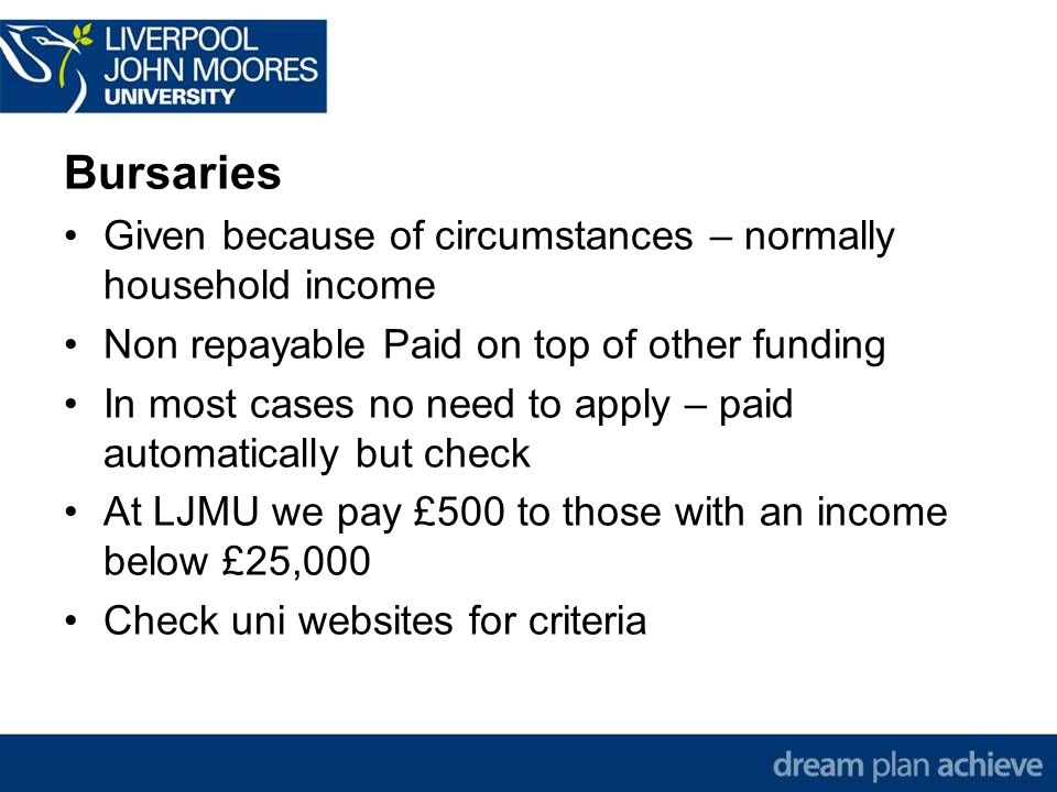 Bursaries Given because of circumstances – normally household income Non repayable Paid on top of other funding In most cases no need to apply – paid automatically but check At LJMU we pay £500 to those with an income below £25,000 Check uni websites for criteria
