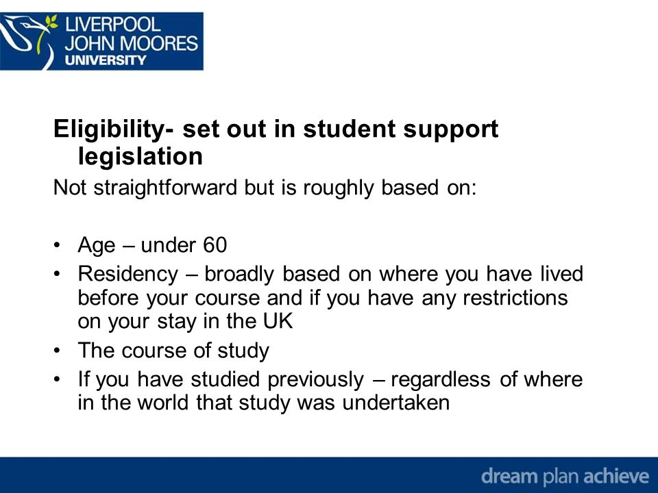 Eligibility- set out in student support legislation Not straightforward but is roughly based on: Age – under 60 Residency – broadly based on where you have lived before your course and if you have any restrictions on your stay in the UK The course of study If you have studied previously – regardless of where in the world that study was undertaken