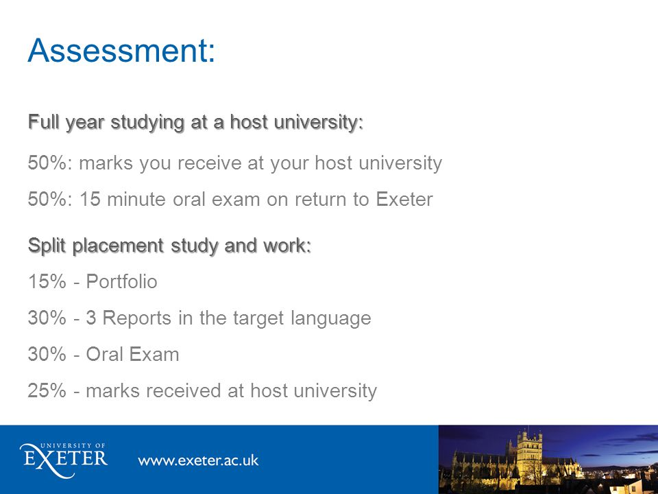 Assessment: Full year studying at a host university: 50%: marks you receive at your host university 50%: 15 minute oral exam on return to Exeter Split