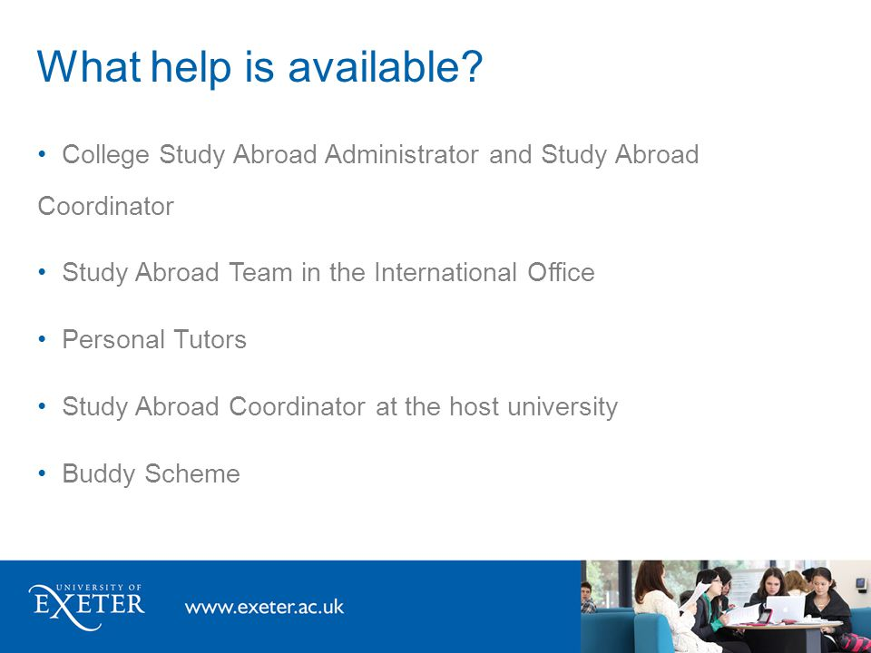 What help is available? College Study Abroad Administrator and Study Abroad Coordinator Study Abroad Team in the International Office Personal Tutors