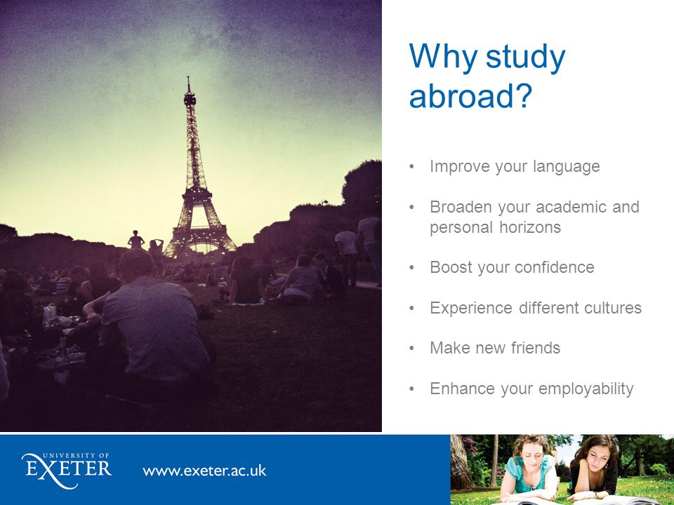 Why study abroad? Improve your language Broaden your academic and personal horizons Boost your confidence Experience different cultures Make new frien