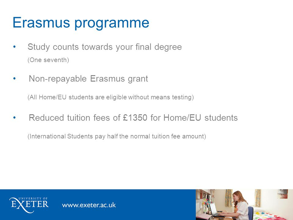 Erasmus programme Study counts towards your final degree (One seventh) Non-repayable Erasmus grant (All Home/EU students are eligible without means te