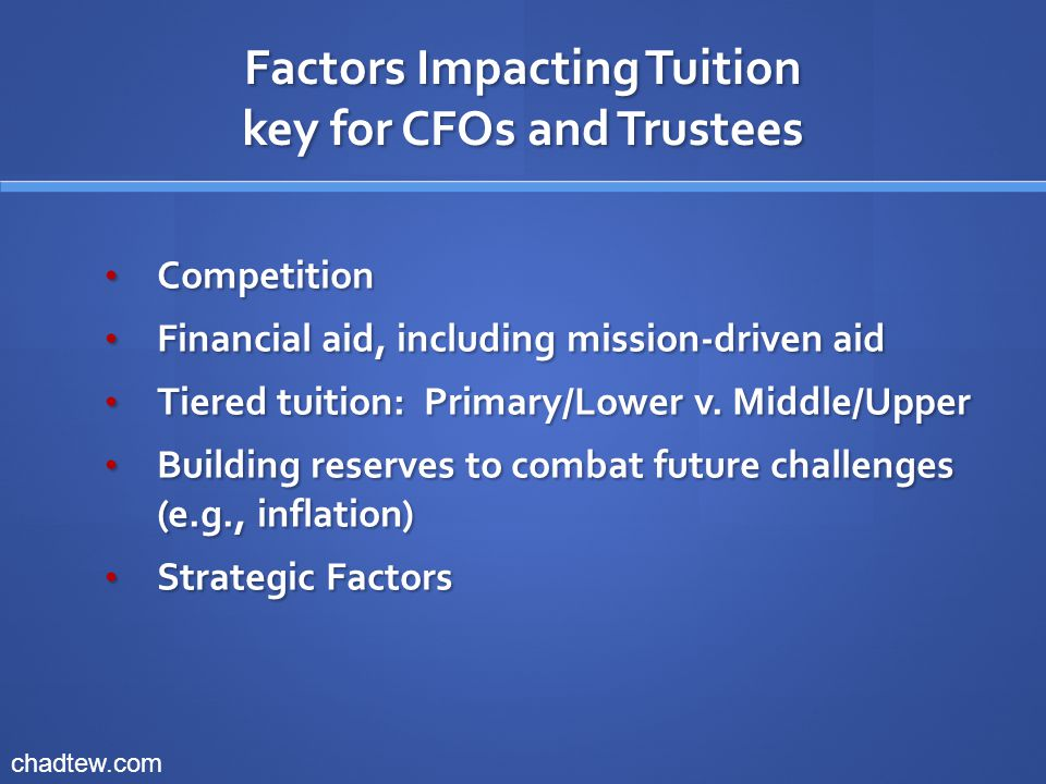 Factors Impacting Tuition key for CFOs and Trustees Competition Competition Financial aid, including mission-driven aid Financial aid, including mission-driven aid Tiered tuition: Primary/Lower v.