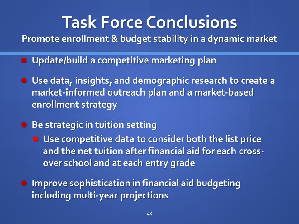 Task Force Conclusions Promote enrollment & budget stability in a dynamic market Update/build a competitive marketing plan Update/build a competitive marketing plan Use data, insights, and demographic research to create a market-informed outreach plan and a market-based enrollment strategy Use data, insights, and demographic research to create a market-informed outreach plan and a market-based enrollment strategy Be strategic in tuition setting Be strategic in tuition setting Use competitive data to consider both the list price and the net tuition after financial aid for each cross- over school and at each entry grade Use competitive data to consider both the list price and the net tuition after financial aid for each cross- over school and at each entry grade Improve sophistication in financial aid budgeting including multi-year projections Improve sophistication in financial aid budgeting including multi-year projections 58