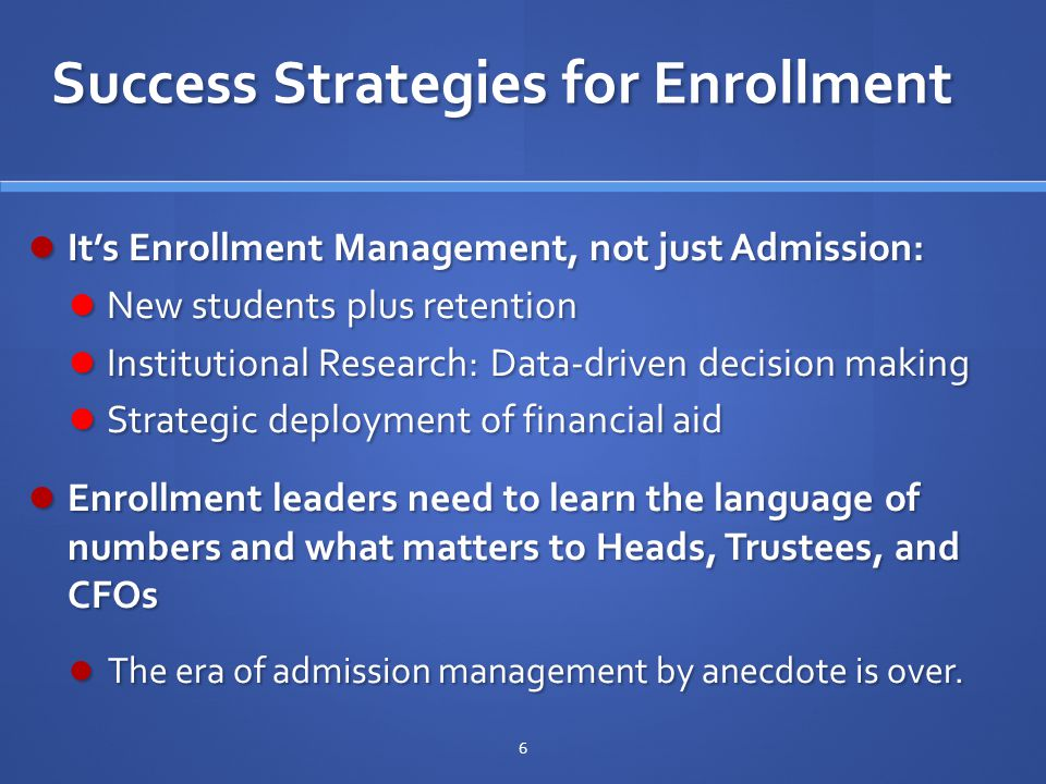 Success Strategies for Enrollment It's Enrollment Management, not just Admission: It's Enrollment Management, not just Admission: New students plus retention New students plus retention Institutional Research: Data-driven decision making Institutional Research: Data-driven decision making Strategic deployment of financial aid Strategic deployment of financial aid Enrollment leaders need to learn the language of numbers and what matters to Heads, Trustees, and CFOs Enrollment leaders need to learn the language of numbers and what matters to Heads, Trustees, and CFOs The era of admission management by anecdote is over.