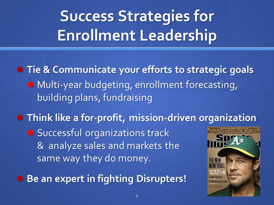 Success Strategies for Enrollment Leadership Tie & Communicate your efforts to strategic goals Tie & Communicate your efforts to strategic goals Multi-year budgeting, enrollment forecasting, building plans, fundraising Multi-year budgeting, enrollment forecasting, building plans, fundraising Think like a for-profit, mission-driven organization Think like a for-profit, mission-driven organization Successful organizations track & analyze sales and markets the same way they do money.