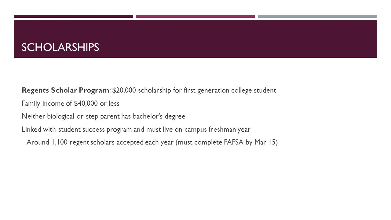 SCHOLARSHIPS Regents Scholar Program: $20,000 scholarship for first generation college student Family income of $40,000 or less Neither biological or step parent has bachelor's degree Linked with student success program and must live on campus freshman year --Around 1,100 regent scholars accepted each year (must complete FAFSA by Mar 15)