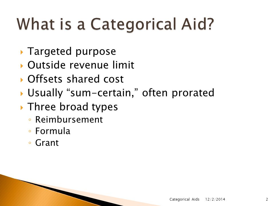  Targeted purpose  Outside revenue limit  Offsets shared cost  Usually sum-certain, often prorated  Three broad types ◦ Reimbursement ◦ Formula ◦ Grant 12/2/2014 2Categorical Aids