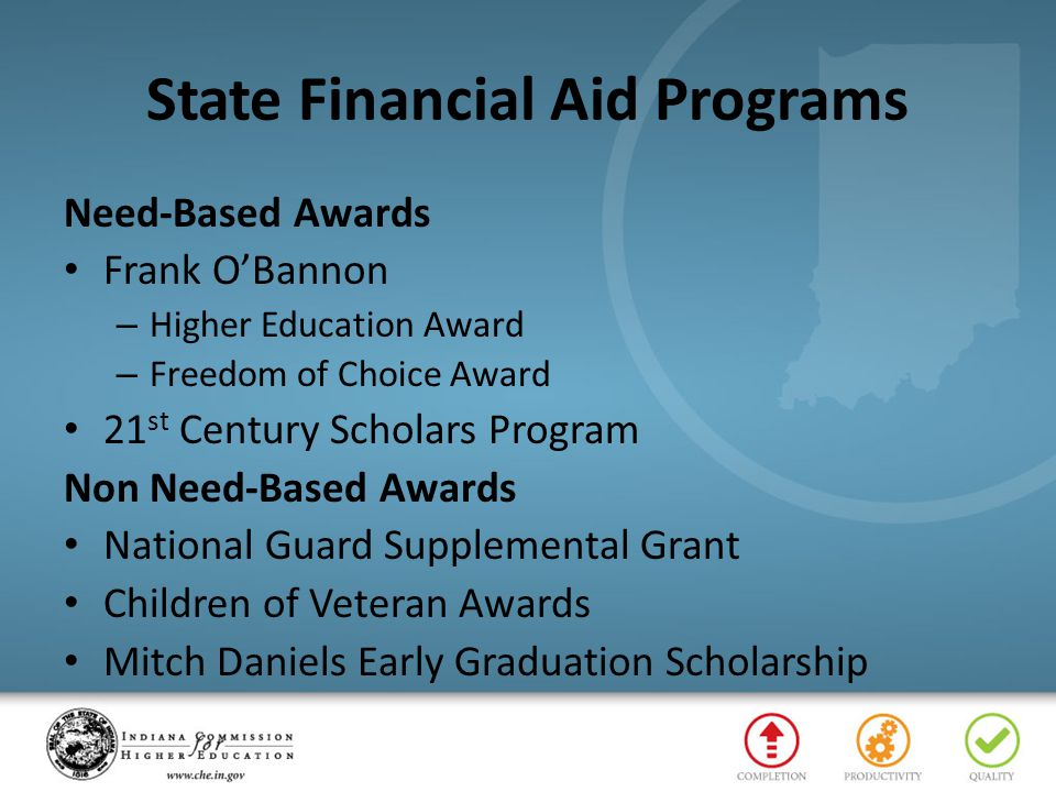 State Financial Aid Programs Need-Based Awards Frank O'Bannon – Higher Education Award – Freedom of Choice Award 21 st Century Scholars Program Non Need-Based Awards National Guard Supplemental Grant Children of Veteran Awards Mitch Daniels Early Graduation Scholarship