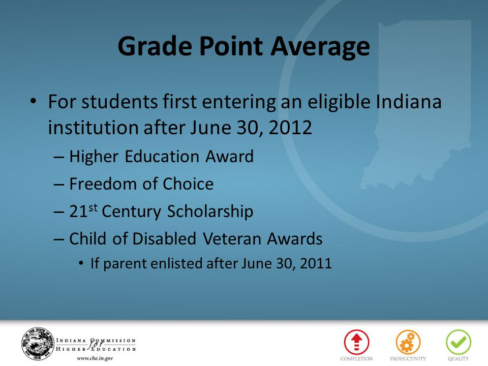 Grade Point Average For students first entering an eligible Indiana institution after June 30, 2012 – Higher Education Award – Freedom of Choice – 21 st Century Scholarship – Child of Disabled Veteran Awards If parent enlisted after June 30, 2011