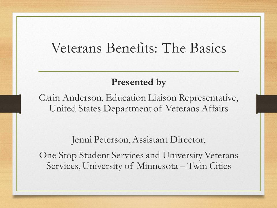 Veterans Benefits: The Basics Presented by Carin Anderson, Education Liaison Representative, United States Department of Veterans Affairs Jenni Peters