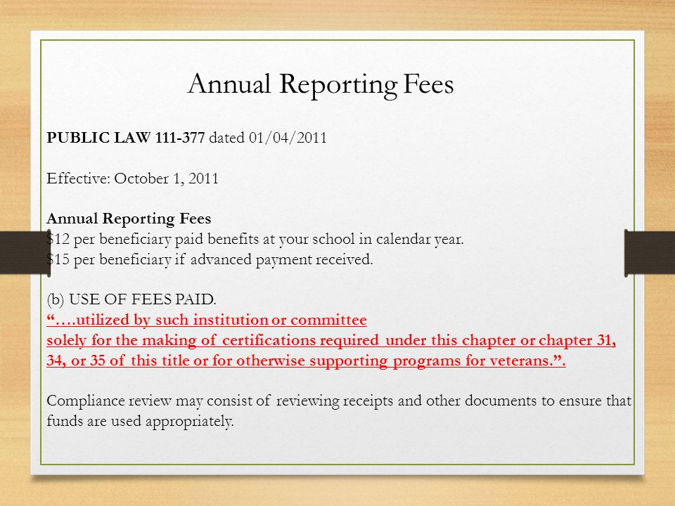 PUBLIC LAW 111-377 dated 01/04/2011 Effective: October 1, 2011 Annual Reporting Fees $12 per beneficiary paid benefits at your school in calendar year