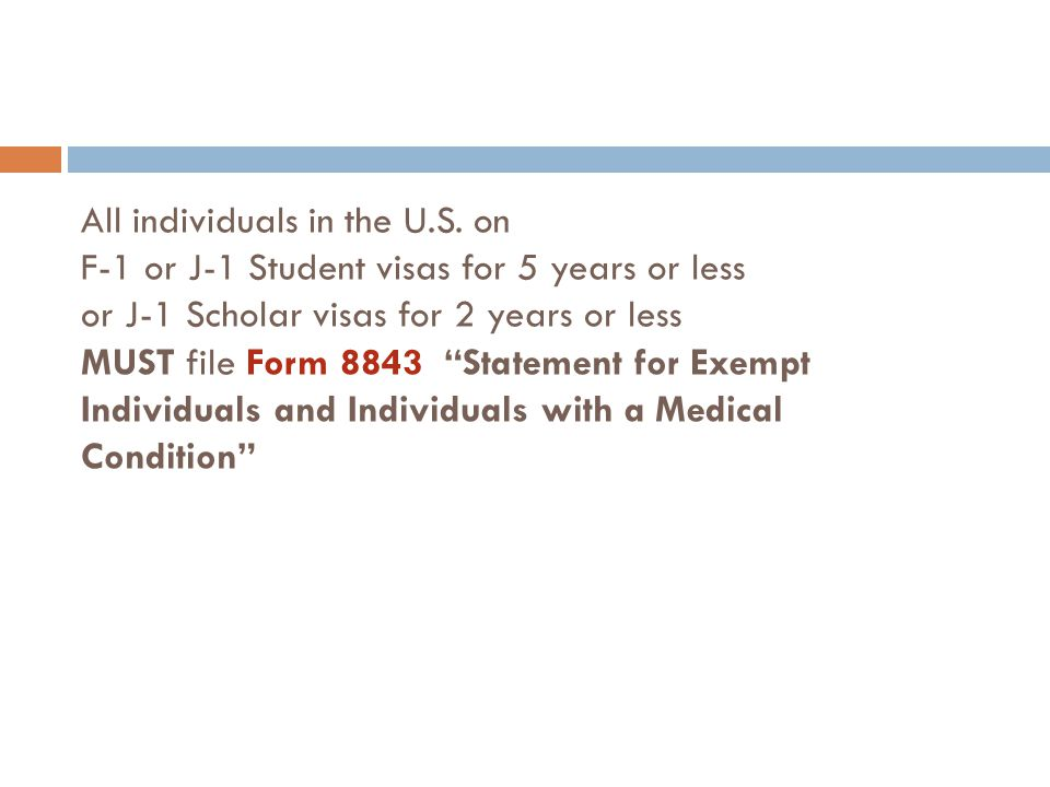 "All individuals in the U.S. on F-1 or J-1 Student visas for 5 years or less or J-1 Scholar visas for 2 years or less MUST file Form 8843 ""Statement fo"