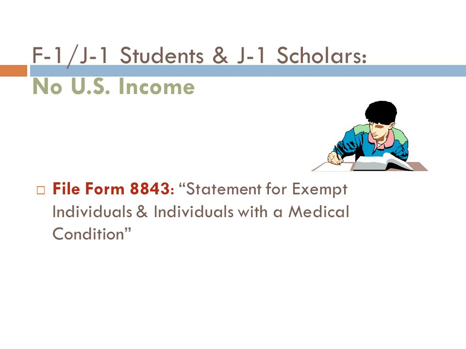 "F-1/J-1 Students & J-1 Scholars: No U.S. Income  File Form 8843: ""Statement for Exempt Individuals & Individuals with a Medical Condition"""