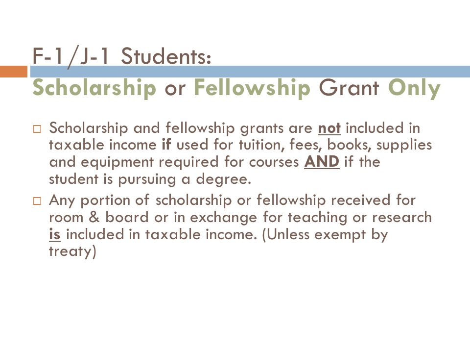 F-1/J-1 Students: Scholarship or Fellowship Grant Only  Scholarship and fellowship grants are not included in taxable income if used for tuition, fees, books, supplies and equipment required for courses AND if the student is pursuing a degree.