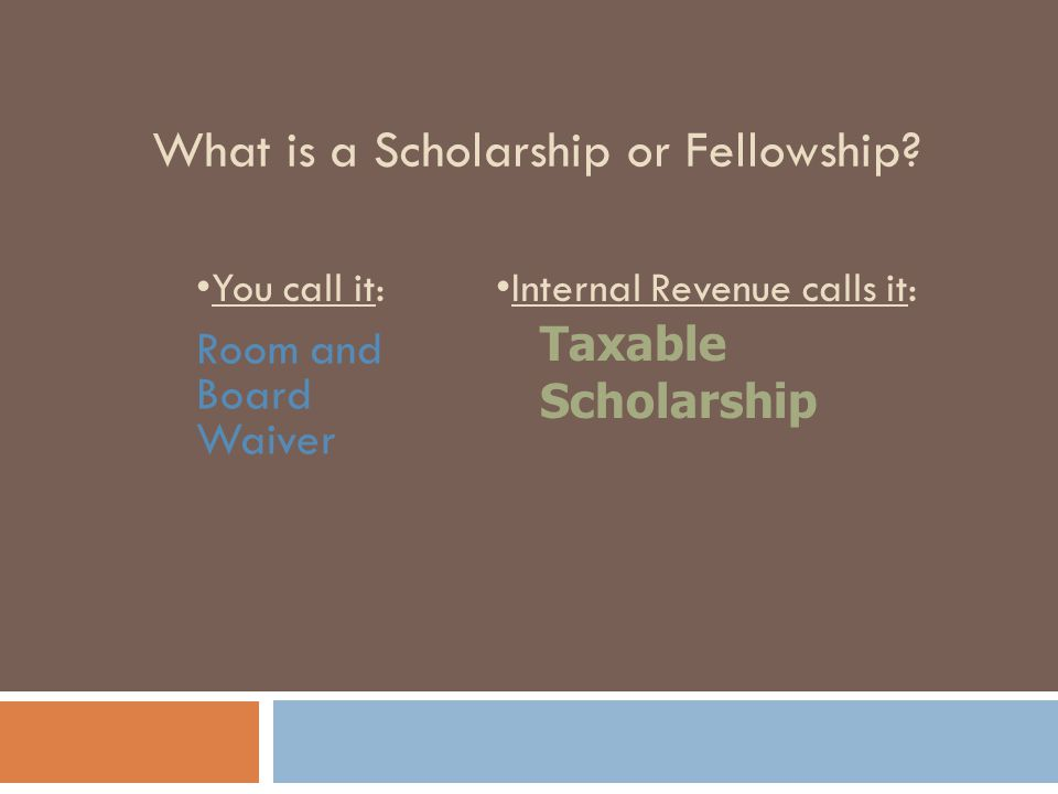 What is a Scholarship or Fellowship? Room and Board Waiver Taxable Scholarship You call it:Internal Revenue calls it: