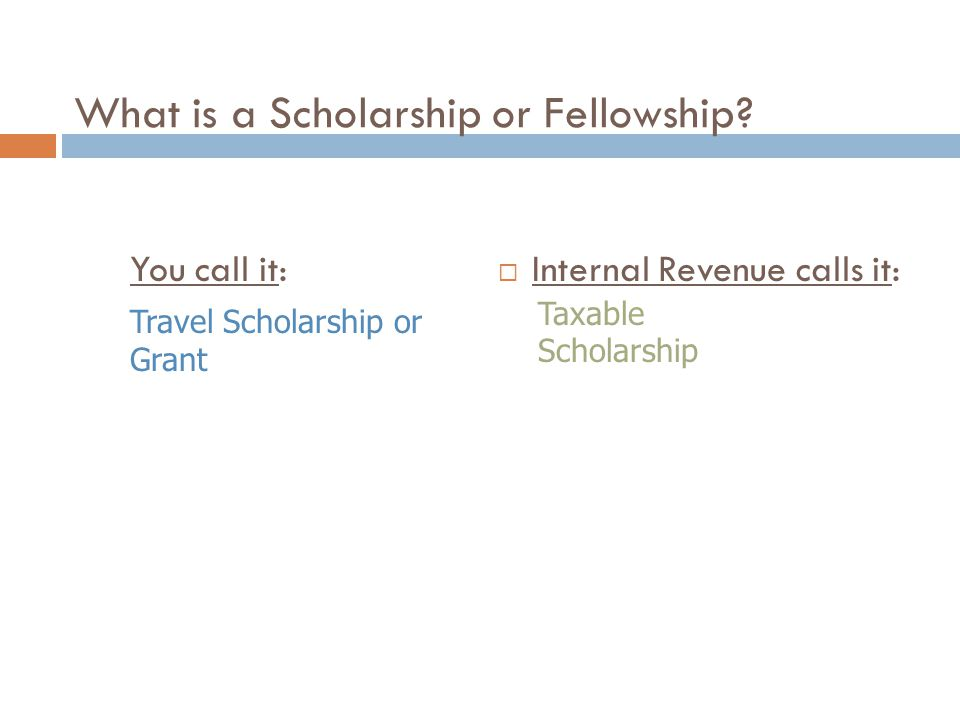 What is a Scholarship or Fellowship? You call it:  Internal Revenue calls it: Travel Scholarship or Grant Taxable Scholarship
