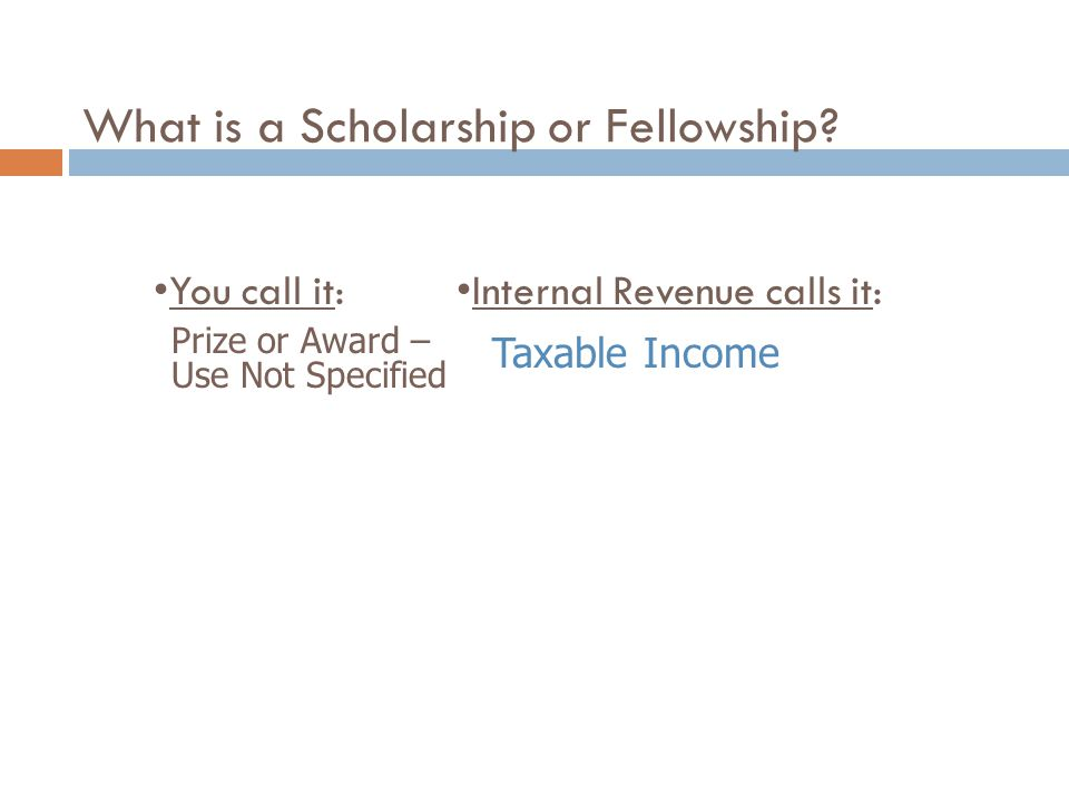 What is a Scholarship or Fellowship? You call it:Internal Revenue calls it: Prize or Award – Use Not Specified Taxable Income
