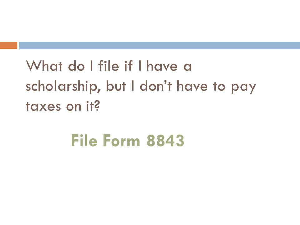 What do I file if I have a scholarship, but I don't have to pay taxes on it File Form 8843