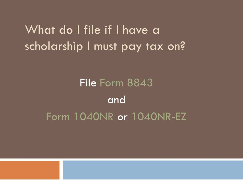 What do I file if I have a scholarship I must pay tax on? File Form 8843 and Form 1040NR or 1040NR-EZ