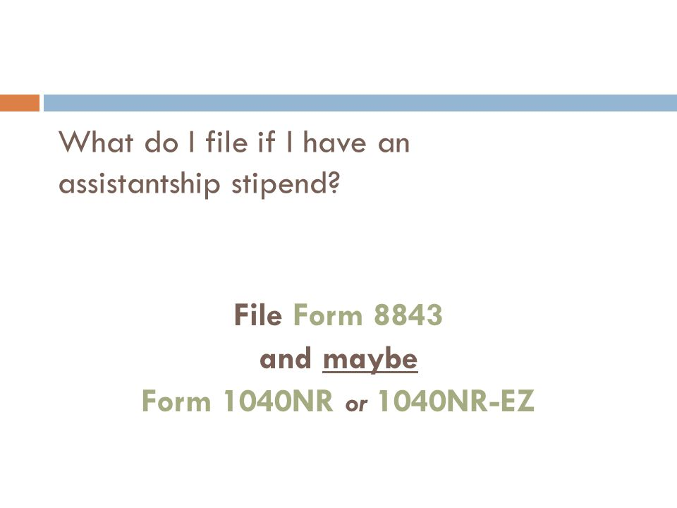 What do I file if I have an assistantship stipend? File Form 8843 and maybe Form 1040NR or 1040NR-EZ