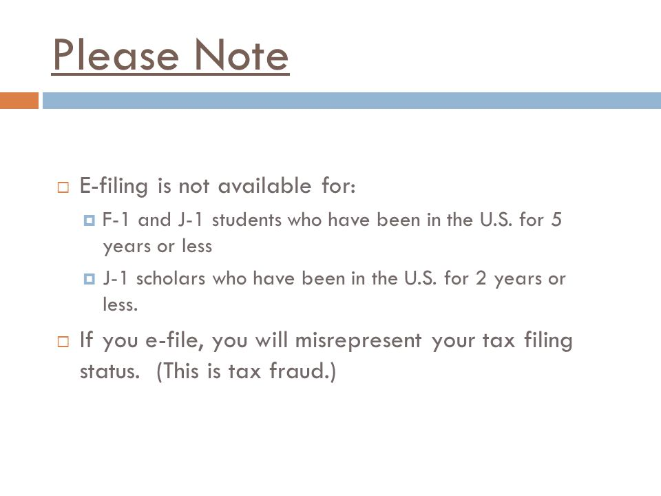 Please Note  E-filing is not available for:  F-1 and J-1 students who have been in the U.S.