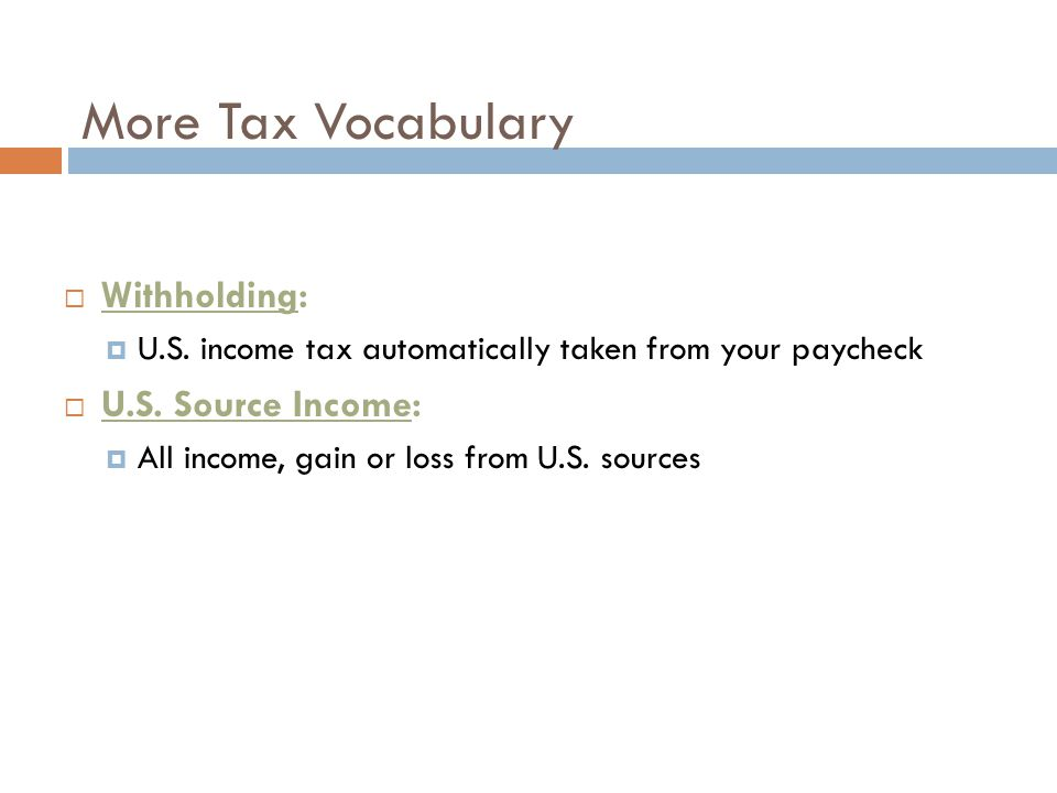 More Tax Vocabulary  Withholding:  U.S. income tax automatically taken from your paycheck  U.S. Source Income:  All income, gain or loss from U.S.