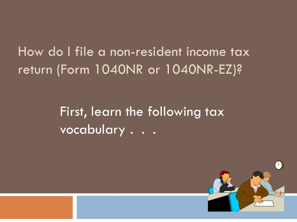 How do I file a non-resident income tax return (Form 1040NR or 1040NR-EZ)? First, learn the following tax vocabulary...