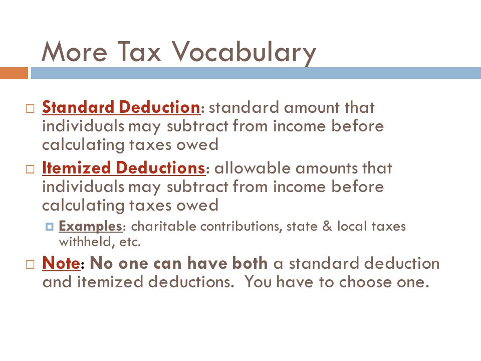 More Tax Vocabulary  Standard Deduction: standard amount that individuals may subtract from income before calculating taxes owed  Itemized Deductions: allowable amounts that individuals may subtract from income before calculating taxes owed  Examples: charitable contributions, state & local taxes withheld, etc.