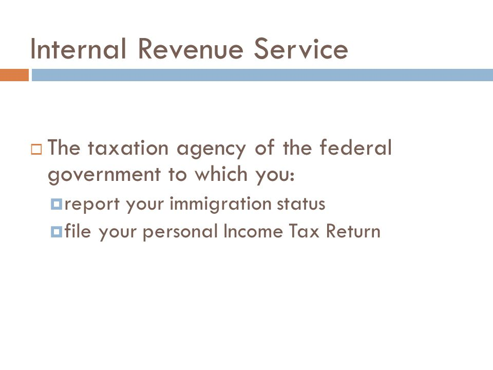 Internal Revenue Service  The taxation agency of the federal government to which you:  report your immigration status  file your personal Income Ta