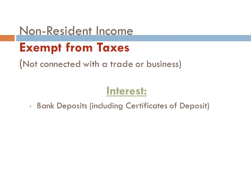 Non-Resident Income Exempt from Taxes ( Not connected with a trade or business) Interest: Bank Deposits (including Certificates of Deposit)