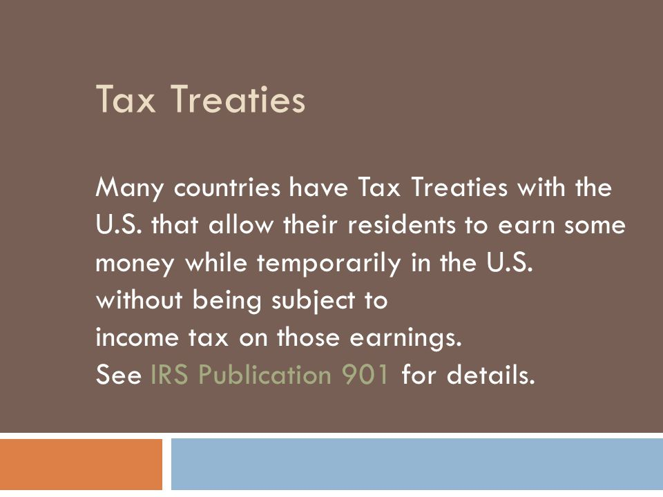 Tax Treaties Many countries have Tax Treaties with the U.S. that allow their residents to earn some money while temporarily in the U.S. without being