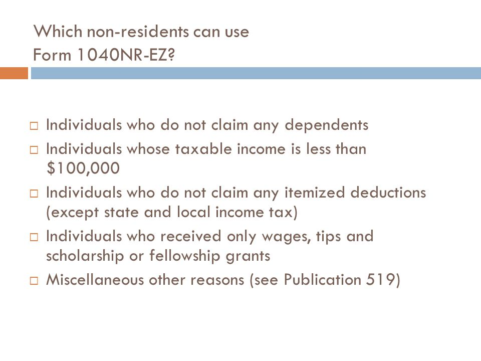 Which non-residents can use Form 1040NR-EZ?  Individuals who do not claim any dependents  Individuals whose taxable income is less than $100,000  I