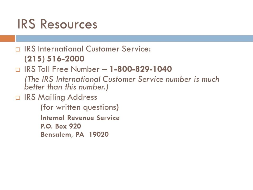 IRS Resources  IRS International Customer Service: (215) 516-2000  IRS Toll Free Number – 1-800-829-1040 (The IRS International Customer Service number is much better than this number.)  IRS Mailing Address (for written questions) Internal Revenue Service P.O.