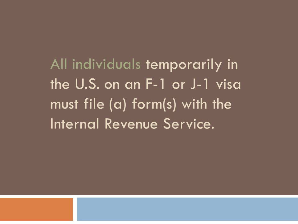 All individuals temporarily in the U.S. on an F-1 or J-1 visa must file (a) form(s) with the Internal Revenue Service.