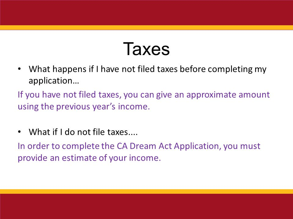 Taxes What happens if I have not filed taxes before completing my application… If you have not filed taxes, you can give an approximate amount using the previous year's income.