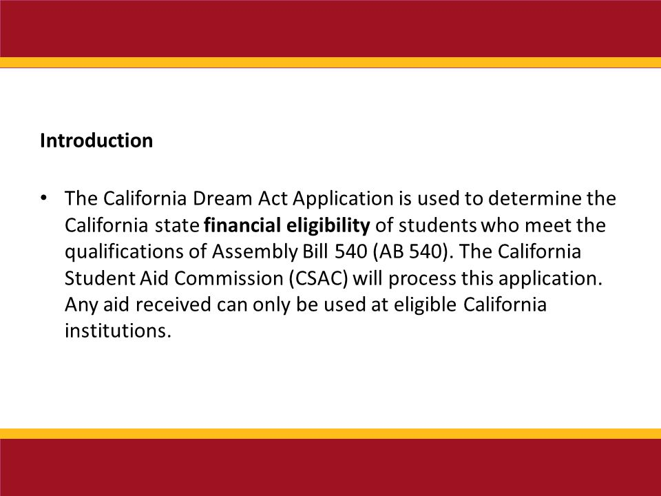 Introduction The California Dream Act Application is used to determine the California state financial eligibility of students who meet the qualifications of Assembly Bill 540 (AB 540).