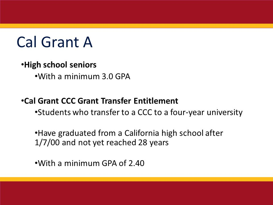 Cal Grant A High school seniors With a minimum 3.0 GPA Cal Grant CCC Grant Transfer Entitlement Students who transfer to a CCC to a four-year university Have graduated from a California high school after 1/7/00 and not yet reached 28 years With a minimum GPA of 2.40