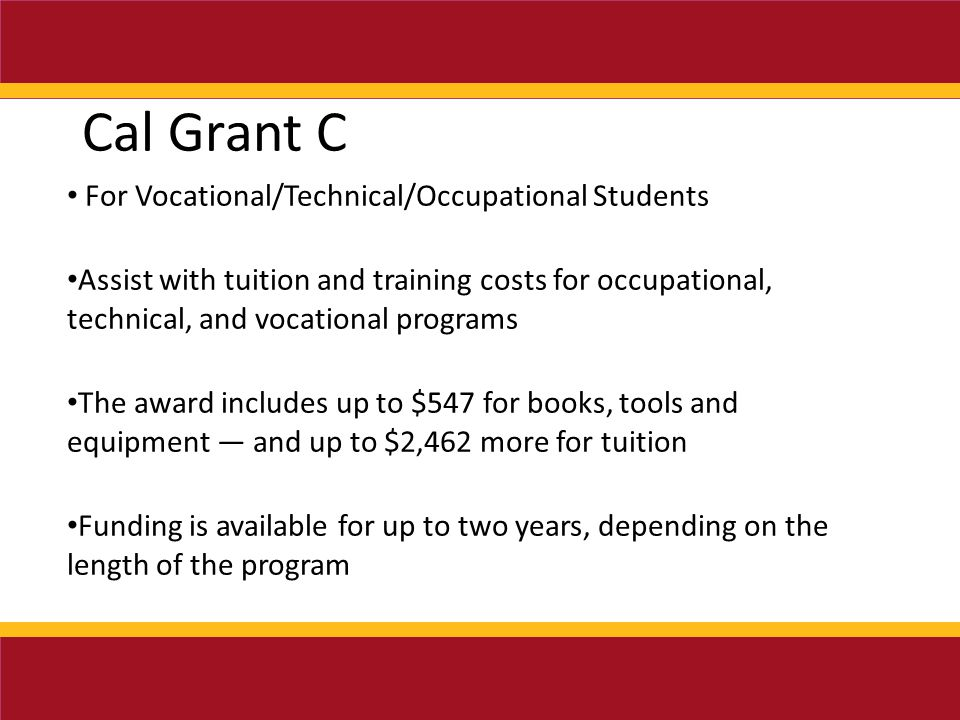 Cal Grant C For Vocational/Technical/Occupational Students Assist with tuition and training costs for occupational, technical, and vocational programs The award includes up to $547 for books, tools and equipment — and up to $2,462 more for tuition Funding is available for up to two years, depending on the length of the program