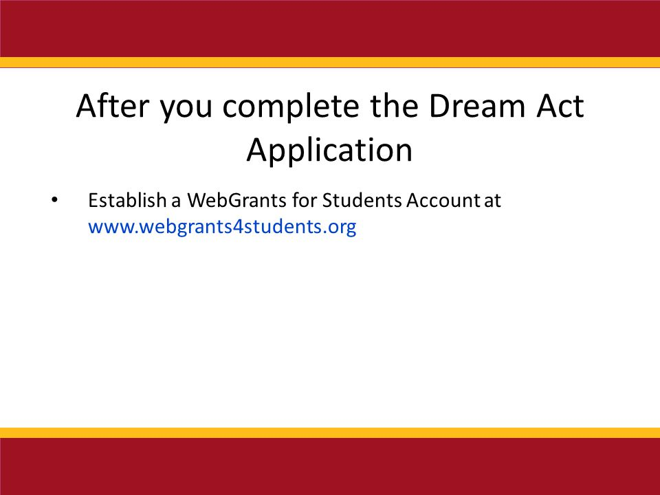 After you complete the Dream Act Application Establish a WebGrants for Students Account at www.webgrants4students.org