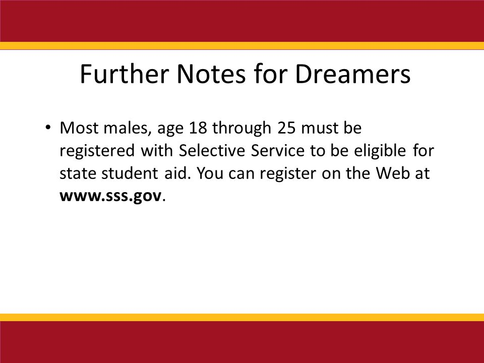 Further Notes for Dreamers Most males, age 18 through 25 must be registered with Selective Service to be eligible for state student aid.