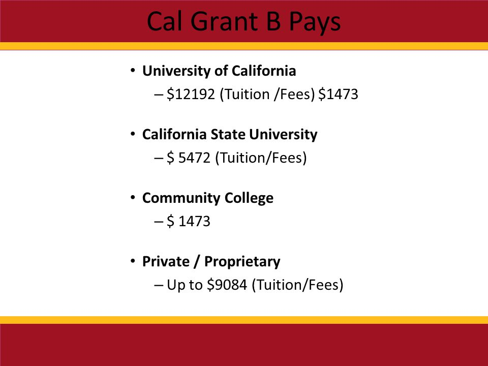 Cal Grant B Pays University of California – $12192 (Tuition /Fees) $1473 California State University – $ 5472 (Tuition/Fees) Community College – $ 1473 Private / Proprietary – Up to $9084 (Tuition/Fees)