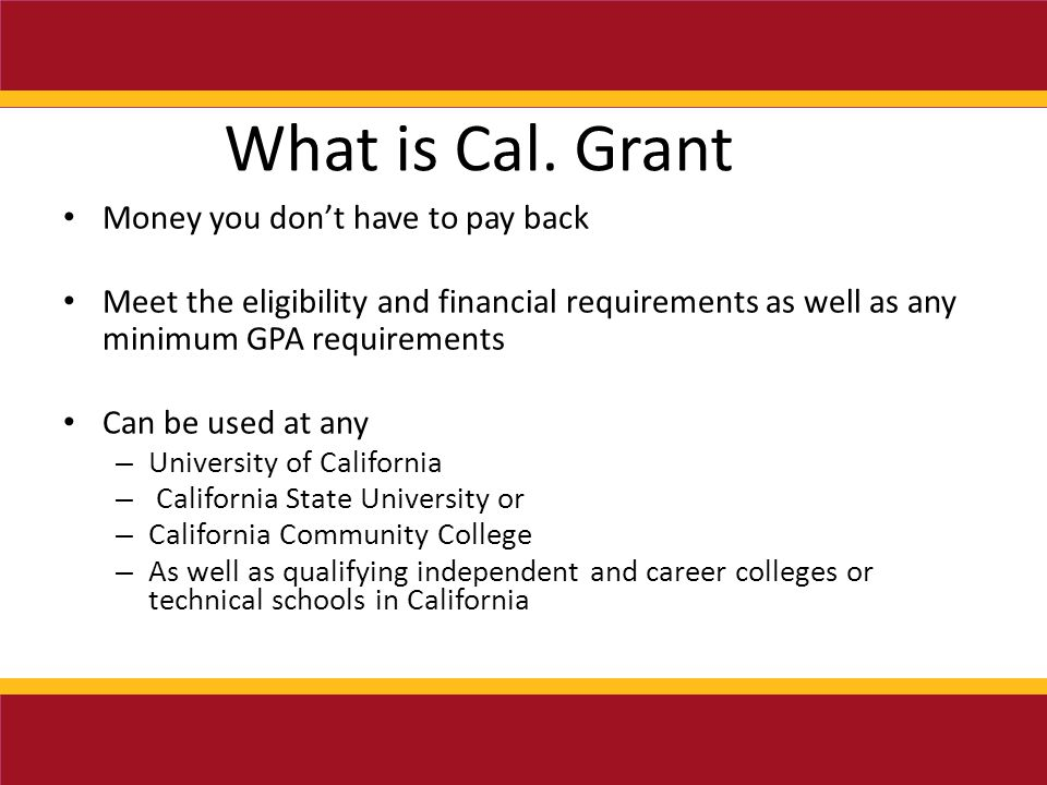 Money you don't have to pay back Meet the eligibility and financial requirements as well as any minimum GPA requirements Can be used at any – University of California – California State University or – California Community College – As well as qualifying independent and career colleges or technical schools in California What is Cal.